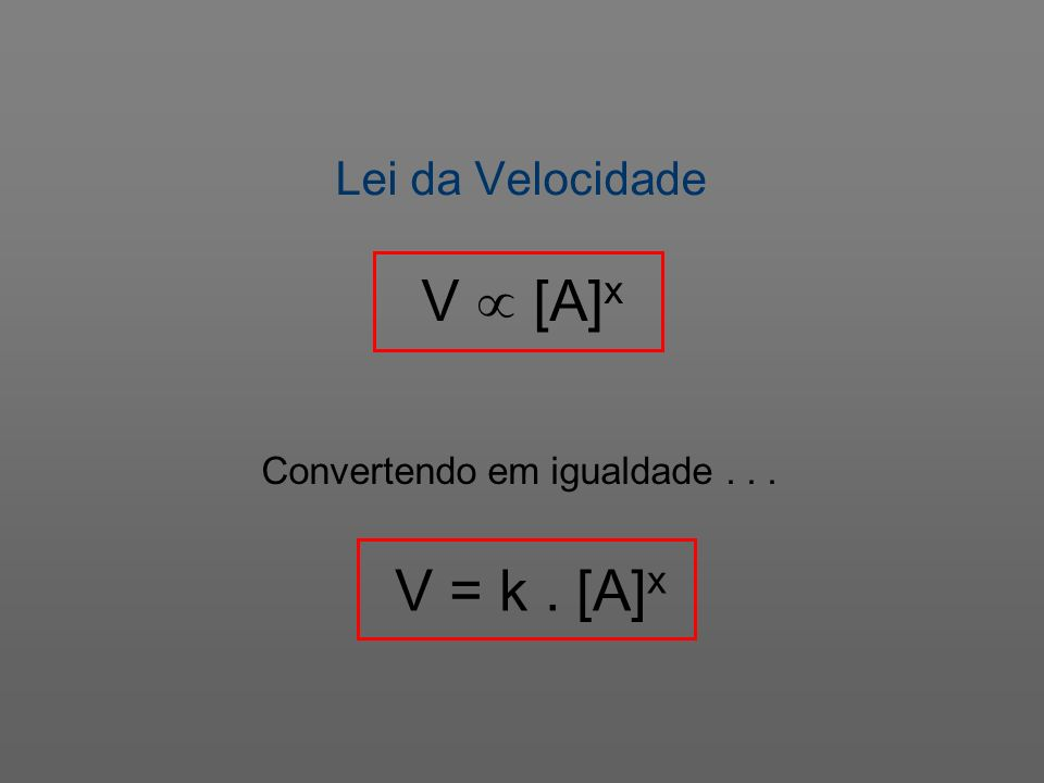 Lei da Velocidade V  [A]x Convertendo em igualdade . . . V = k . [A]x
